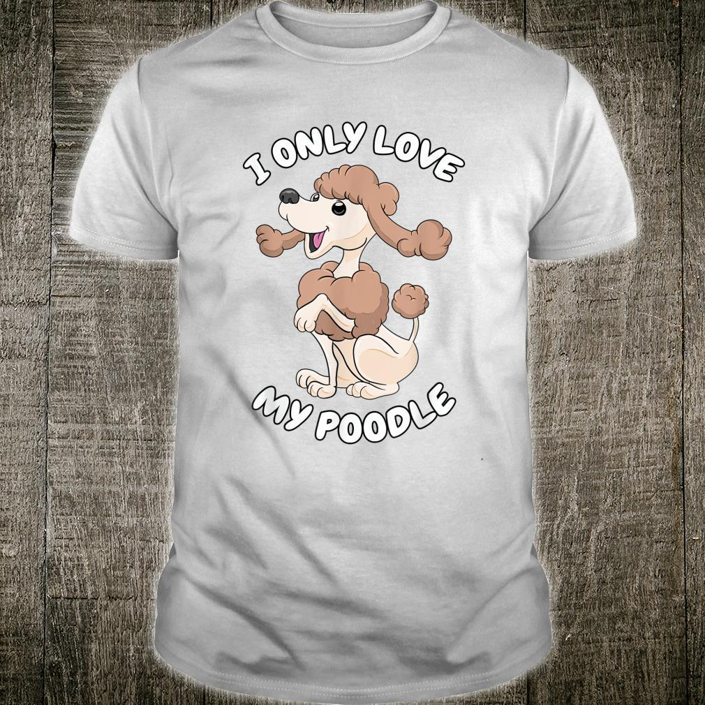 I only love my Poodle Toy Poodle & Cute Poodle Shirt