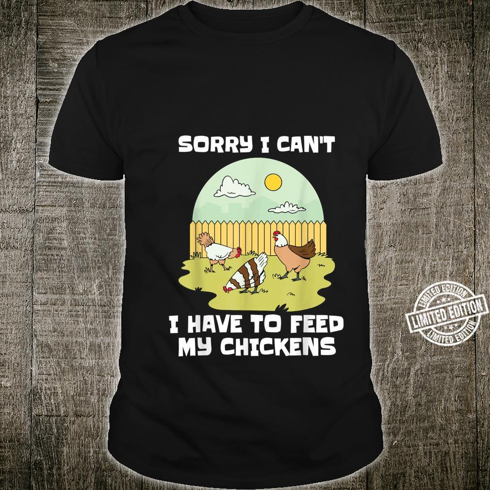 Sorry I Can't I Have to Feed My Chickens Chicken Shirt