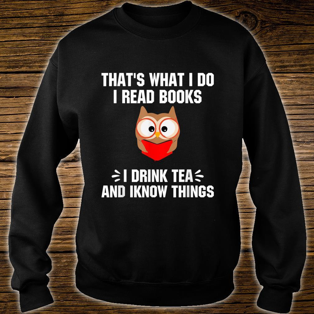 That's What I Do I Read Books I Drink Tea And Iknow Things Shirt sweater