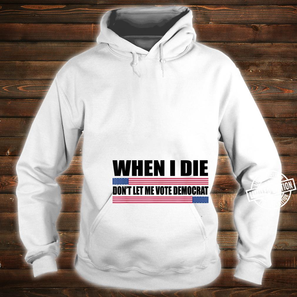 When I Die Don't Let Me Vote Democrat republican Shirt hoodie