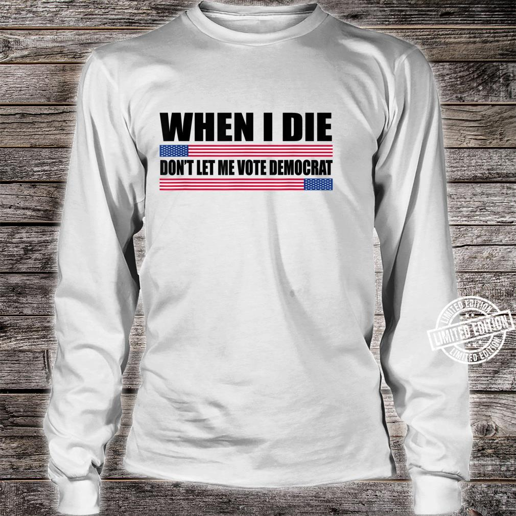 When I Die Don't Let Me Vote Democrat republican Shirt long sleeved