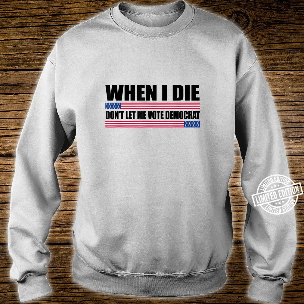 When I Die Don't Let Me Vote Democrat republican Shirt sweater
