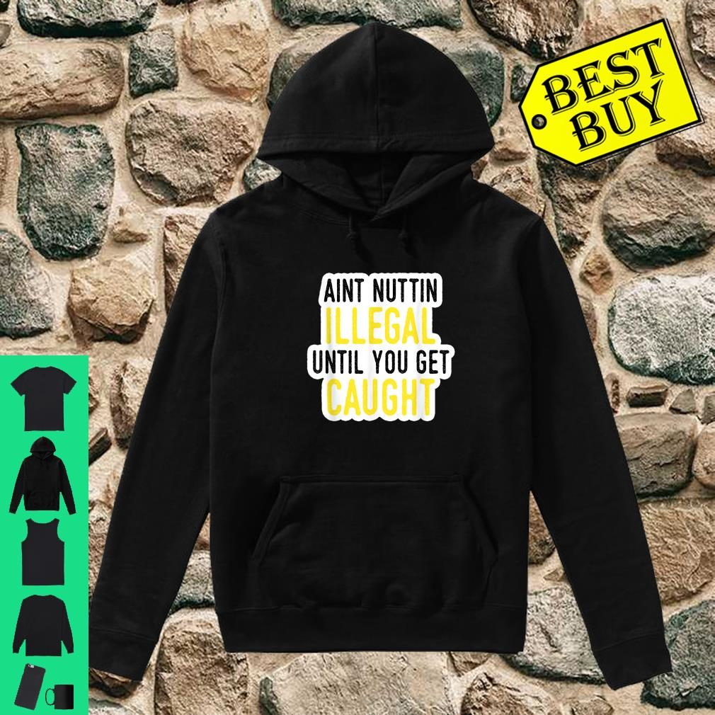Ain't Nothing Illegal Until You Get Caught Shirt hoodie