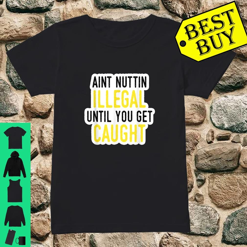 Ain't Nothing Illegal Until You Get Caught Shirt ladies tee