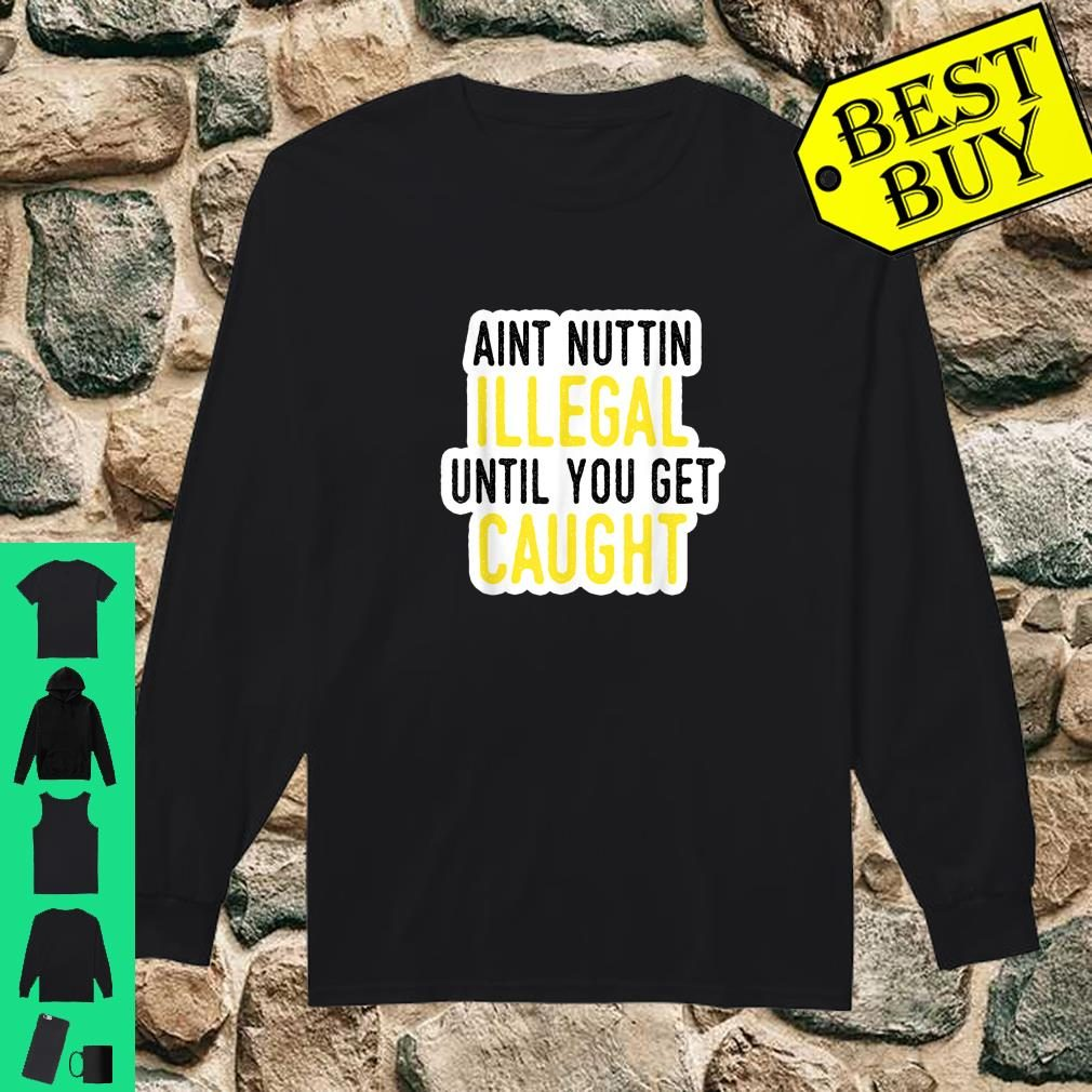 Ain't Nothing Illegal Until You Get Caught Shirt long sleeved