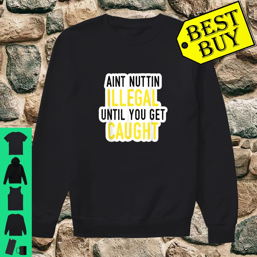 Ain't Nothing Illegal Until You Get Caught Shirt sweater