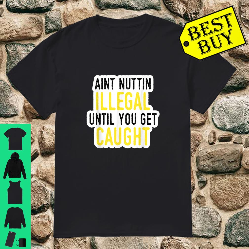 Ain't Nothing Illegal Until You Get Caught Shirt