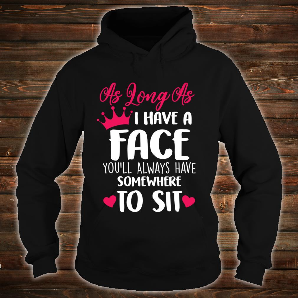 As Long As I Have A Face You'll Always Have Somewhere To Sit Shirt hoodie