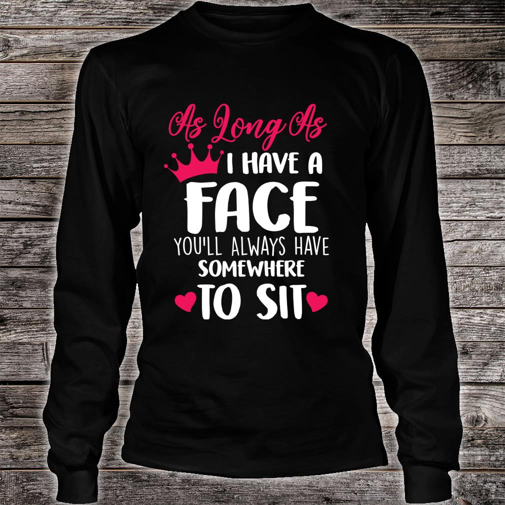 As Long As I Have A Face You'll Always Have Somewhere To Sit Shirt long sleeved