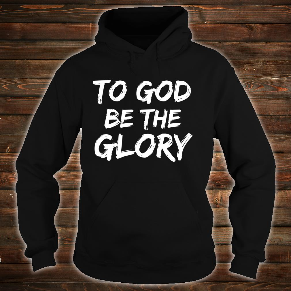 Christian Quote Bible Verse Saying To God be the Glory Shirt hoodie
