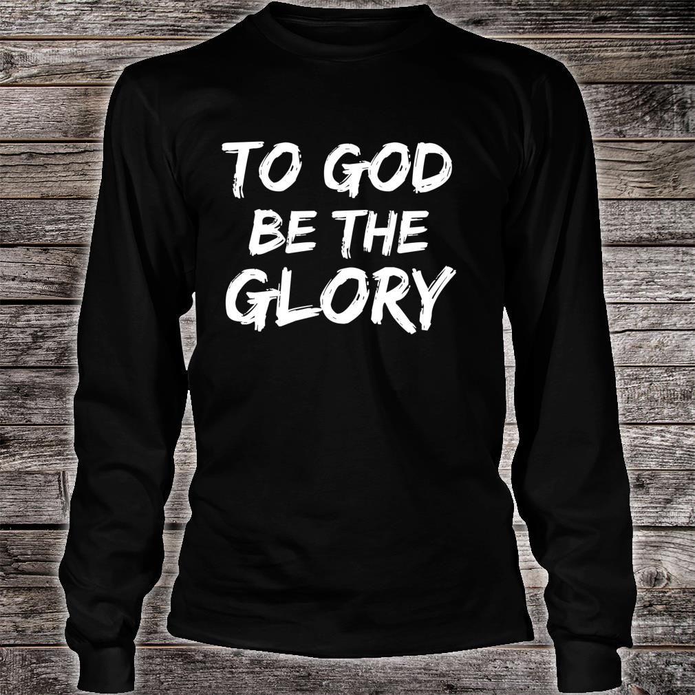 Christian Quote Bible Verse Saying To God be the Glory Shirt long sleeved
