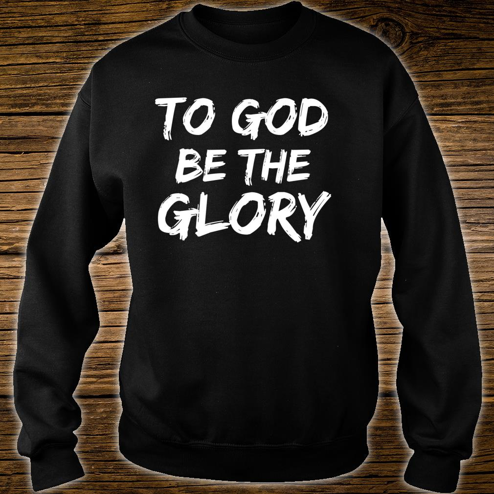 Christian Quote Bible Verse Saying To God be the Glory Shirt sweater