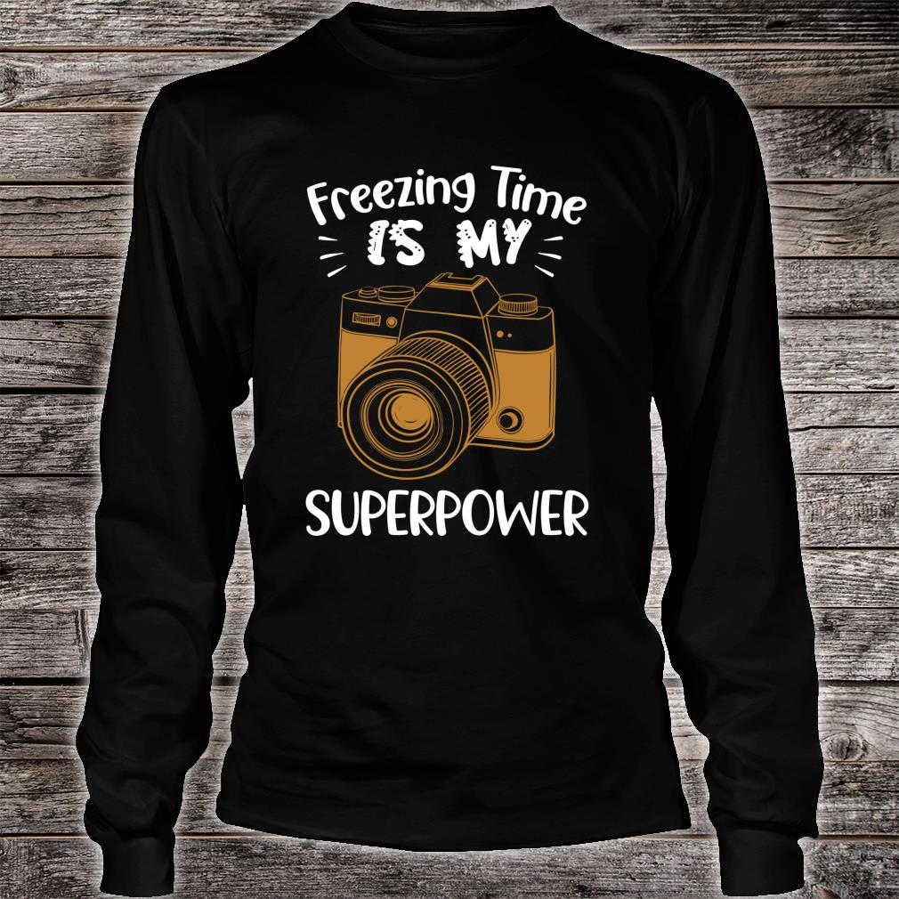 Funny Photographer Freezing Time Is My Superpower Shirt long sleeved