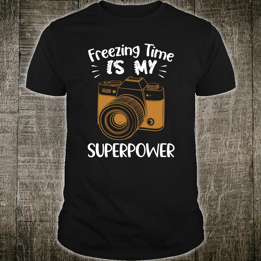 Funny Photographer Freezing Time Is My Superpower Shirt