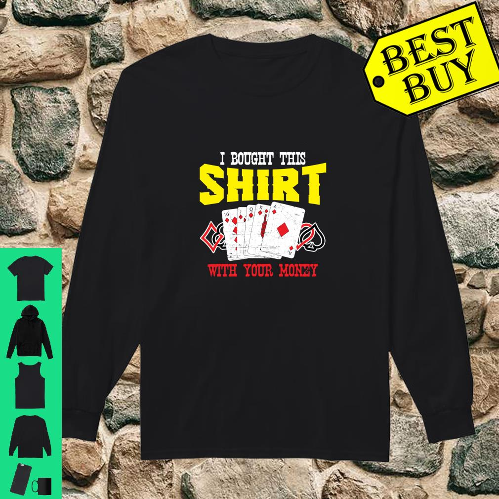I Bought This Shirt With Your Money Casino Poker Player shirt long sleeved