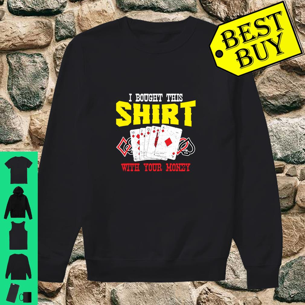I Bought This Shirt With Your Money Casino Poker Player shirt sweater
