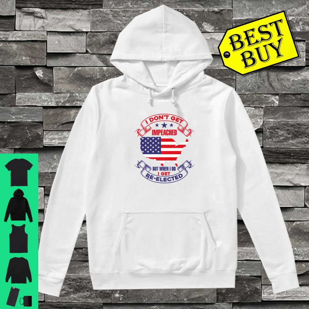 I DONT GET IMPEACHED I GET REELECTED Shirt hoodie
