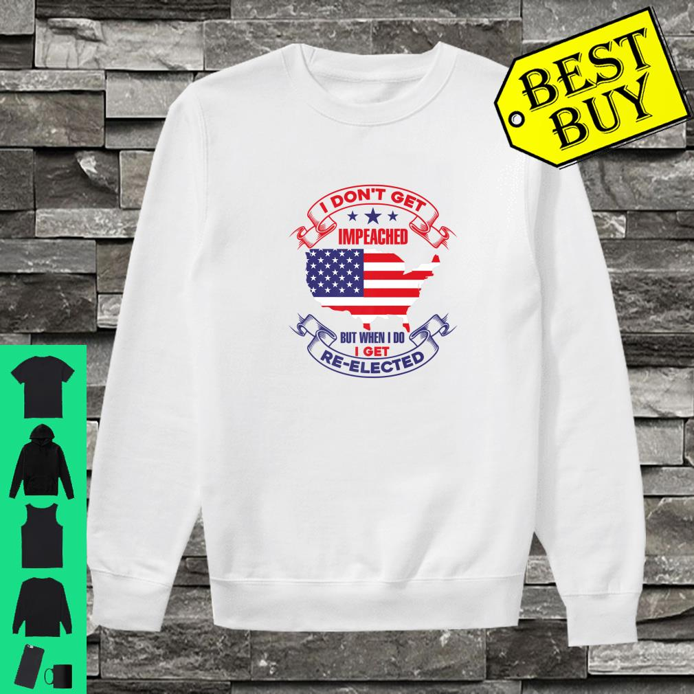 I DONT GET IMPEACHED I GET REELECTED Shirt sweater