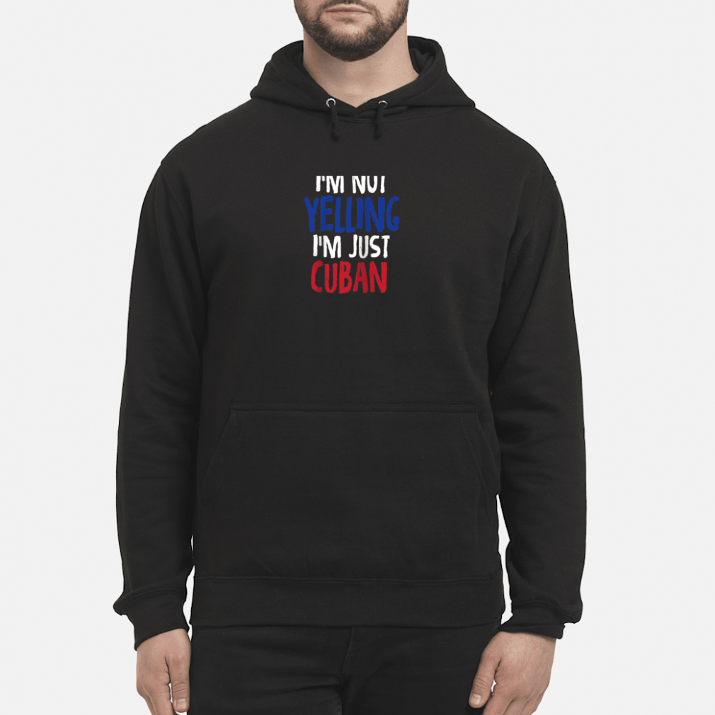 I'm Not Yelling, I'm Just Cuban Shirt hoodie