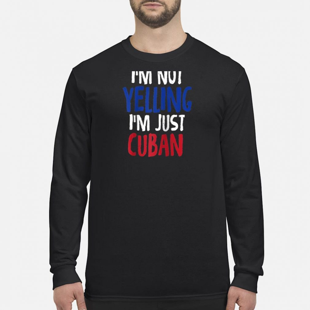 I'm Not Yelling, I'm Just Cuban Shirt long sleeved
