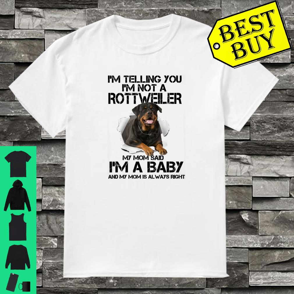 I'm telling you I'm not a rottweiler my mom said I'm a baby Shirt