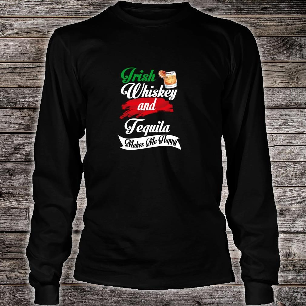 Irish Whiskey And Tequila Makes Me Happy, Alcohol meme Shirt long sleeved