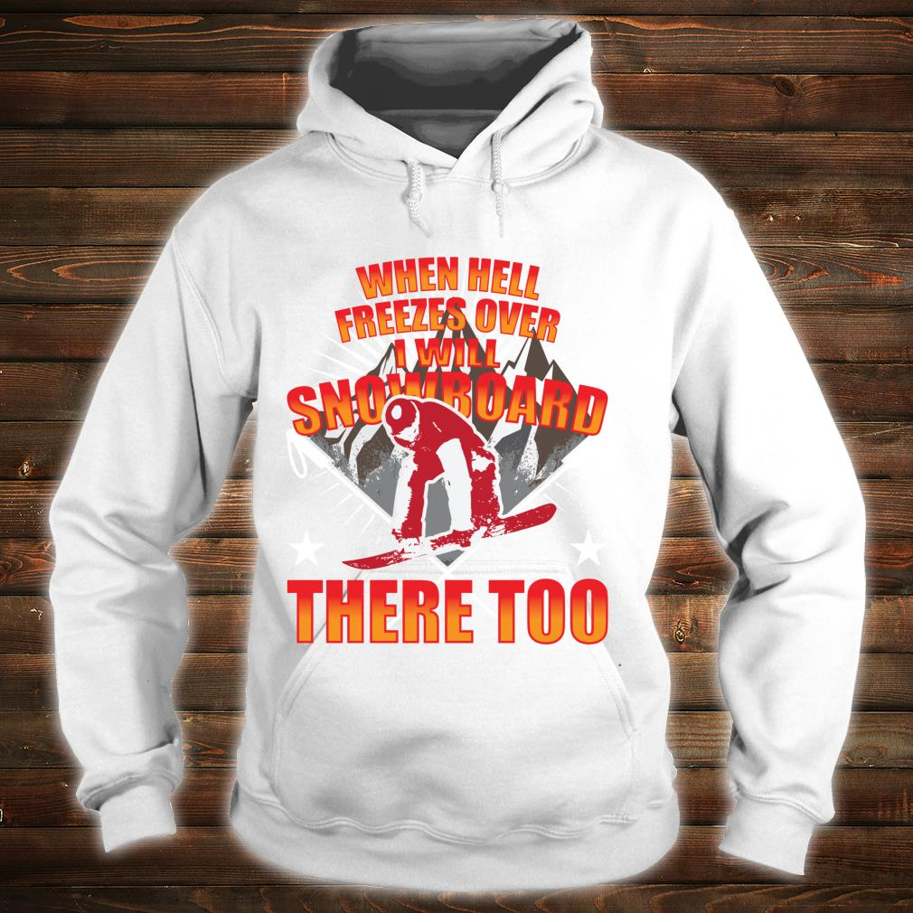 When Hell Freezes Over I Will Snowboard There Too Boarder Shirt hoodie