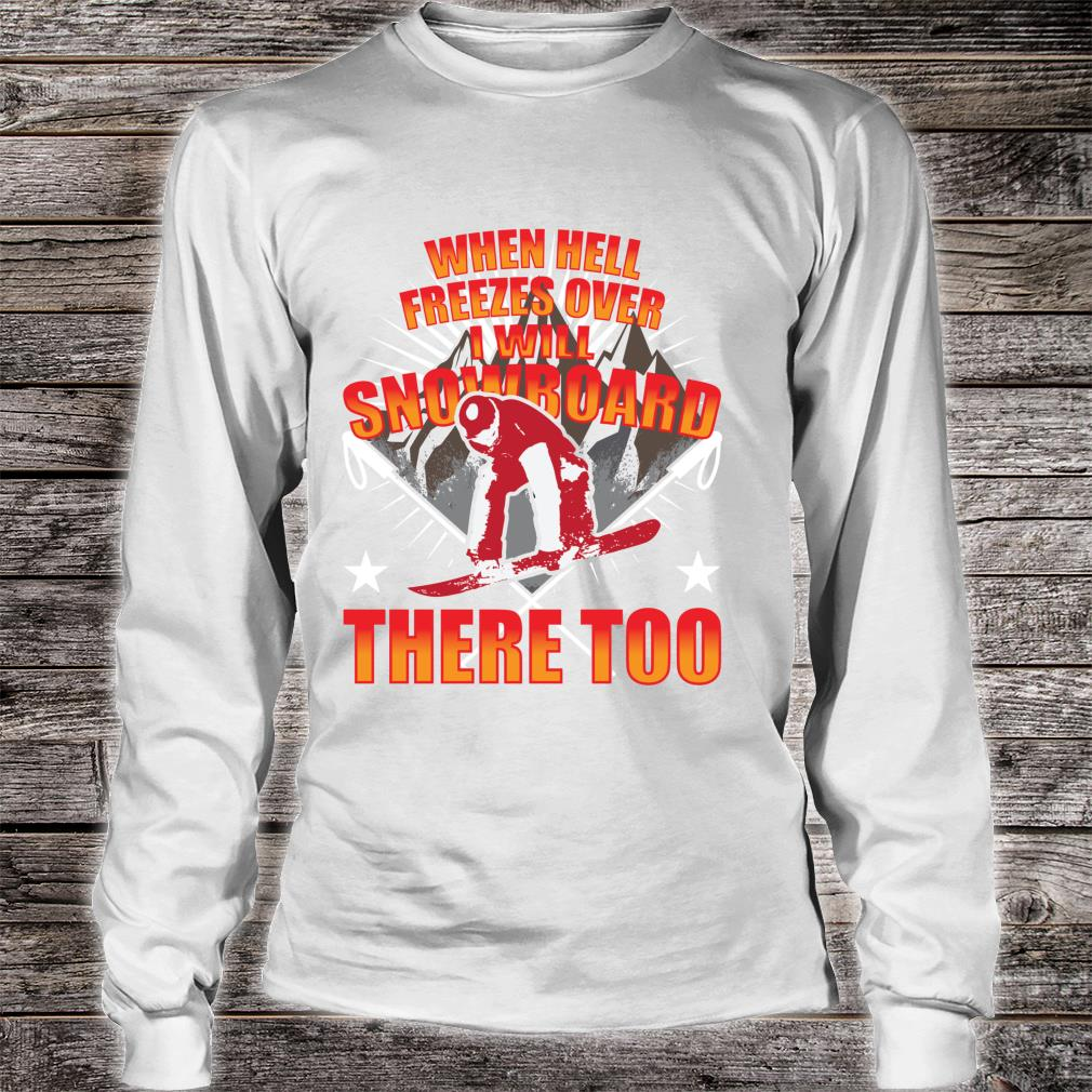 When Hell Freezes Over I Will Snowboard There Too Boarder Shirt long sleeved