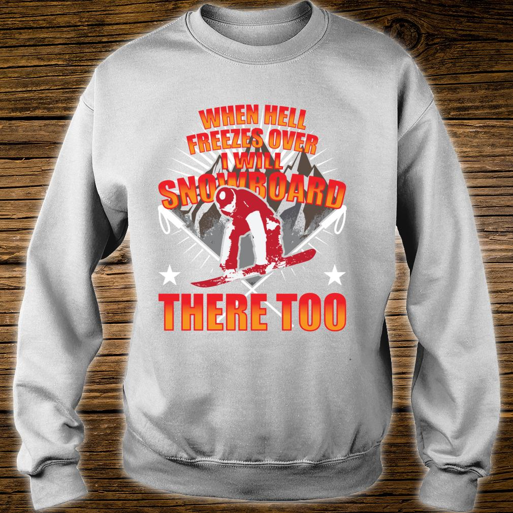 When Hell Freezes Over I Will Snowboard There Too Boarder Shirt sweater