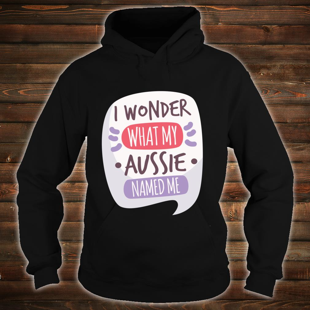 Wonder What My Aussie Names Me Dog Australian Shepherd Shirt hoodie